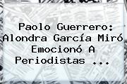 <b>Paolo Guerrero</b>: Alondra García Miró Emocionó A Periodistas <b>...</b>