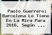 <b>Paolo Guerrero</b>: Barcelona Lo Tiene En La Mira Para 2016, Según <b>...</b>