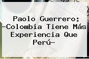 <b>Paolo Guerrero</b>: ?Colombia Tiene Más Experiencia Que Perú?