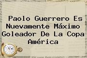<b>Paolo Guerrero</b> Es Nuevamente Máximo Goleador De La Copa América