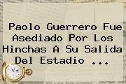 <b>Paolo Guerrero</b> Fue Asediado Por Los Hinchas A Su Salida Del Estadio <b>...</b>