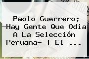 <b>Paolo Guerrero</b>: ?Hay Gente Que Odia A La Selección Peruana?   El <b>...</b>
