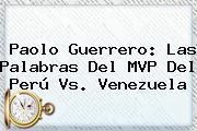 <b>Paolo Guerrero</b>: Las Palabras Del MVP Del Perú Vs. Venezuela