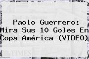 <b>Paolo Guerrero</b>: Mira Sus 10 Goles En Copa América (VIDEO)