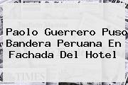 <b>Paolo Guerrero</b> Puso Bandera Peruana En Fachada Del Hotel
