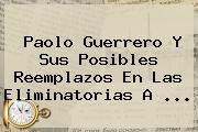 Paolo Guerrero Y Sus Posibles Reemplazos En Las <b>Eliminatorias</b> A <b>...</b>