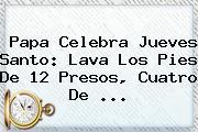 Papa Celebra <b>Jueves Santo</b>: Lava Los Pies De 12 Presos, Cuatro De ...
