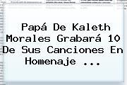 Papá De <b>Kaleth Morales</b> Grabará 10 De Sus Canciones En Homenaje <b>...</b>