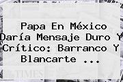 Papa En <b>México</b> Daría Mensaje Duro Y Crítico: Barranco Y Blancarte <b>...</b>