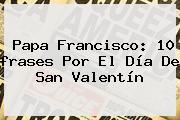 Papa Francisco: 10 <b>frases</b> Por El Día De <b>San Valentín</b>