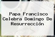 Papa Francisco Celebra <b>Domingo De Resurrección</b>