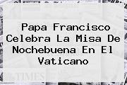 Papa Francisco Celebra La Misa De <b>Nochebuena</b> En El Vaticano