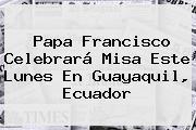 <b>Papa Francisco</b> Celebrará Misa Este Lunes En Guayaquil, Ecuador