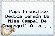 <b>Papa Francisco</b> Dedica Sermón De Misa Campal De Guayaquil A La <b>...</b>
