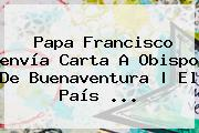 Papa Francisco <b>envía</b> Carta A Obispo De Buenaventura   El País <b>...</b>