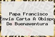 Papa Francisco Envía Carta A Obispo De Buenaventura