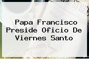 Papa Francisco Preside Oficio De <b>Viernes Santo</b>