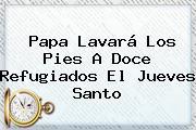Papa Lavará Los Pies A Doce Refugiados El <b>Jueves Santo</b>