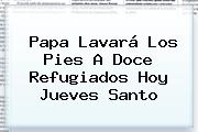 Papa Lavará Los Pies A Doce Refugiados Hoy <b>Jueves Santo</b>