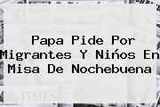 Papa Pide Por Migrantes Y Niños En Misa De <b>Nochebuena</b>