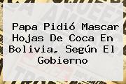 Papa Pidió Mascar Hojas De Coca En <b>Bolivia</b>, Según El Gobierno