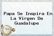 Papa Se Inspira En La <b>Virgen De Guadalupe</b>