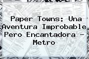 <b>Paper Towns</b>: Una Aventura Improbable Pero Encantadora ? Metro