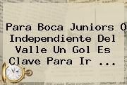 Para <b>Boca Juniors</b> O Independiente Del Valle Un Gol Es Clave Para Ir ...