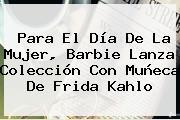 Para El <b>Día De La Mujer</b>, Barbie Lanza Colección Con Muñeca De Frida Kahlo