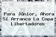 Para Júnior, Ahora Sí Arranca La <b>Copa Libertadores</b>