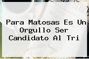 Para <b>Matosas</b> Es Un Orgullo Ser Candidato Al Tri