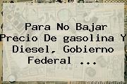 Para No Bajar Precio De <b>gasolina</b> Y Diesel, Gobierno Federal <b>...</b>