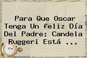 Para Que Oscar Tenga Un <b>feliz Día Del Padre</b>: Candela Ruggeri Está <b>...</b>