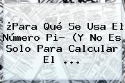 ¿Para Qué Se Usa El Número <b>Pi</b>? (Y No Es Solo Para Calcular El ...
