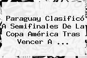 <b>Paraguay</b> Clasificó A Semifinales De La Copa América Tras Vencer A <b>...</b>