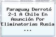 <b>Paraguay</b> Derrotó 2-1 A <b>Chile</b> En Asunción Por Eliminatorias Rusia ...