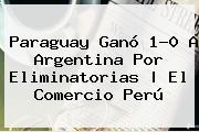 <b>Paraguay</b> Ganó 1-0 A <b>Argentina</b> Por Eliminatorias | El Comercio Perú