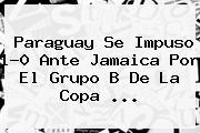 Paraguay Se Impuso 1-0 Ante <b>Jamaica</b> Por El Grupo B De La Copa <b>...</b>