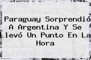 <b>Paraguay</b> Sorprendió A <b>Argentina</b> Y Se Llevó Un Punto En La Hora