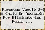 <b>Paraguay</b> Venció 2-1 A <b>Chile</b> En Asunción Por Eliminatorias Rusia ...