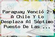 <b>Paraguay</b> Venció 2-1 A <b>Chile</b> Y Lo Desplaza Al Séptimo Puesto De Las ...
