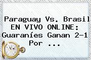 <b>Paraguay Vs</b>. <b>Brasil</b> EN VIVO ONLINE: Guaraníes Ganan 2-1 Por <b>...</b>