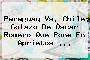 <b>Paraguay Vs. Chile</b>: Golazo De Óscar Romero Que Pone En Aprietos ...