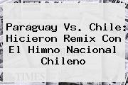 <b>Paraguay Vs. Chile</b>: Hicieron Remix Con El Himno Nacional Chileno
