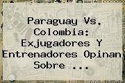 Paraguay Vs. <b>Colombia</b>: Exjugadores Y Entrenadores Opinan Sobre ...