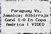 <b>Paraguay Vs. Jamaica</b>: Albirroja Ganó 1-0 En Copa América | VIDEO