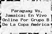 <b>Paraguay Vs. Jamaica</b>: En Vivo Online Por Grupo B De La Copa América