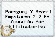 <b>Paraguay</b> Y <b>Brasil</b> Empataron 2-2 En Asunción Por Eliminatorias