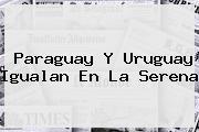 <b>Paraguay</b> Y <b>Uruguay</b> Igualan En La Serena