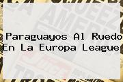 Paraguayos Al Ruedo En La <b>Europa League</b>